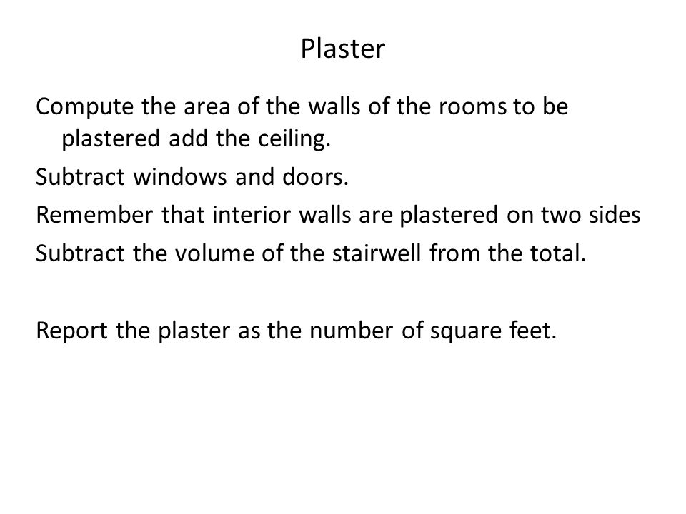 Plaster Compute the area of the walls of the rooms to be plastered add the ceiling. Subtract windows and doors. Remember that interior walls are plast