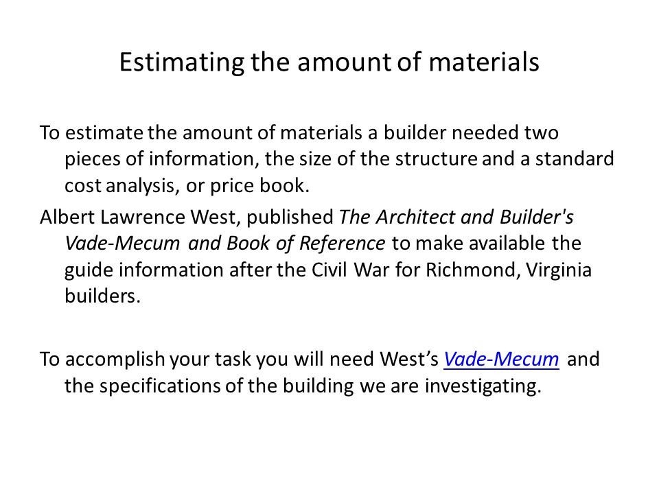 Estimating the amount of materials To estimate the amount of materials a builder needed two pieces of information, the size of the structure and a standard cost analysis, or price book.