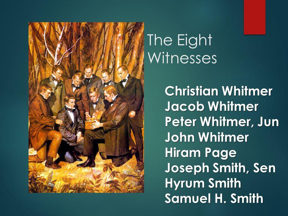 The Eight Witnesses Christian Whitmer Jacob Whitmer Peter Whitmer, Jun John Whitmer Hiram Page Joseph Smith, Sen Hyrum Smith Samuel H.