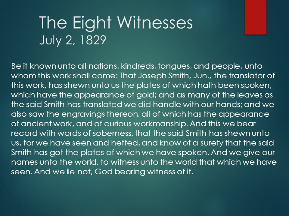 The Eight Witnesses July 2, 1829 Be it known unto all nations, kindreds, tongues, and people, unto whom this work shall come: That Joseph Smith, Jun., the translator of this work, has shewn unto us the plates of which hath been spoken, which have the appearance of gold; and as many of the leaves as the said Smith has translated we did handle with our hands; and we also saw the engravings thereon, all of which has the appearance of ancient work, and of curious workmanship.