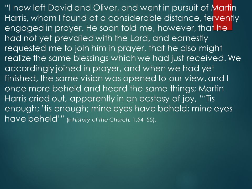 I now left David and Oliver, and went in pursuit of Martin Harris, whom I found at a considerable distance, fervently engaged in prayer.