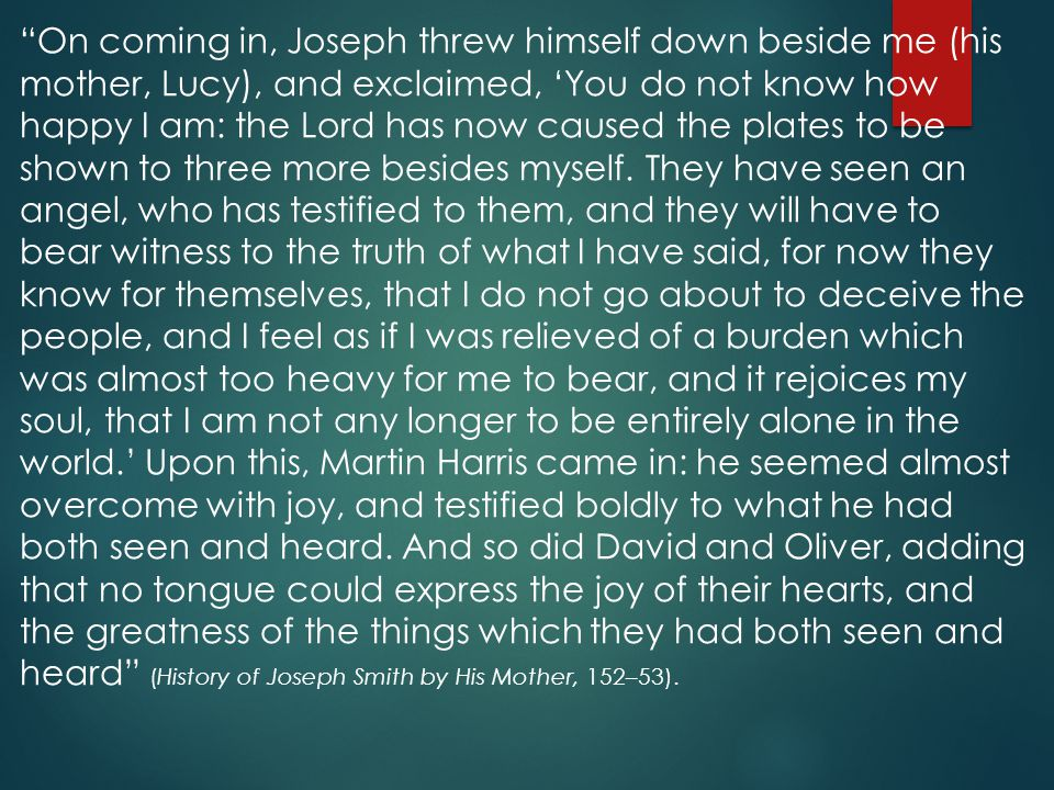 On coming in, Joseph threw himself down beside me (his mother, Lucy), and exclaimed, 'You do not know how happy I am: the Lord has now caused the plates to be shown to three more besides myself.