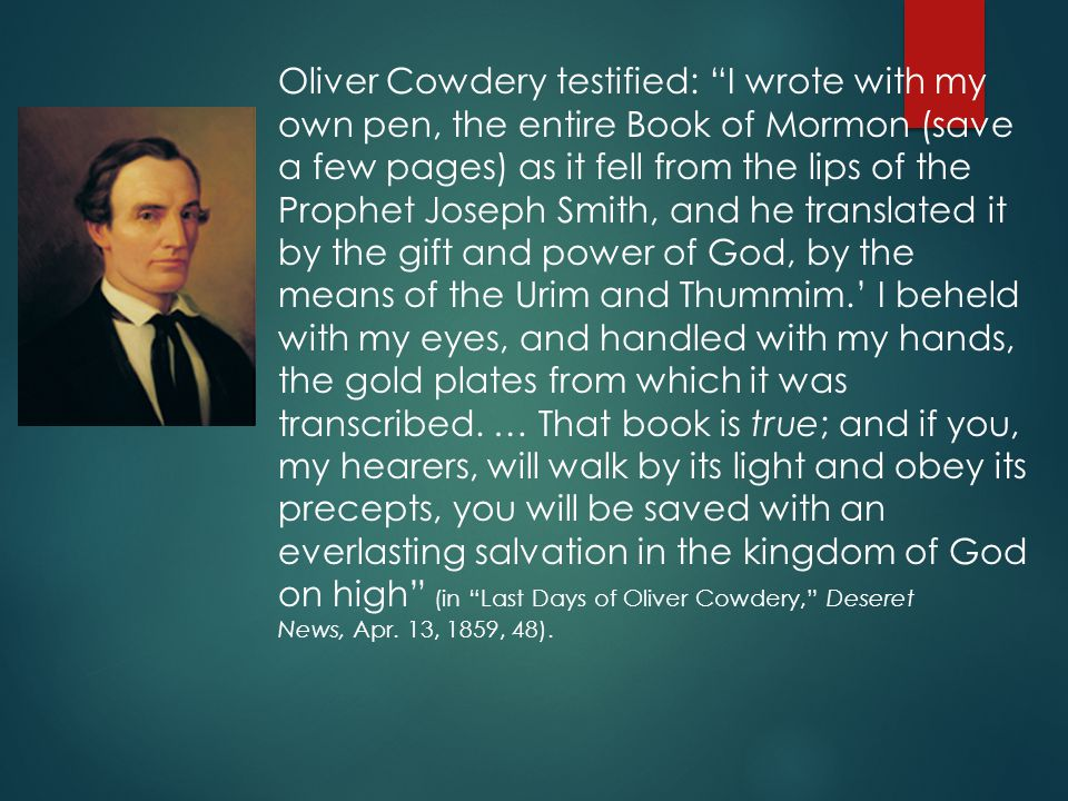 Oliver Cowdery testified: I wrote with my own pen, the entire Book of Mormon (save a few pages) as it fell from the lips of the Prophet Joseph Smith, and he translated it by the gift and power of God, by the means of the Urim and Thummim.' I beheld with my eyes, and handled with my hands, the gold plates from which it was transcribed.