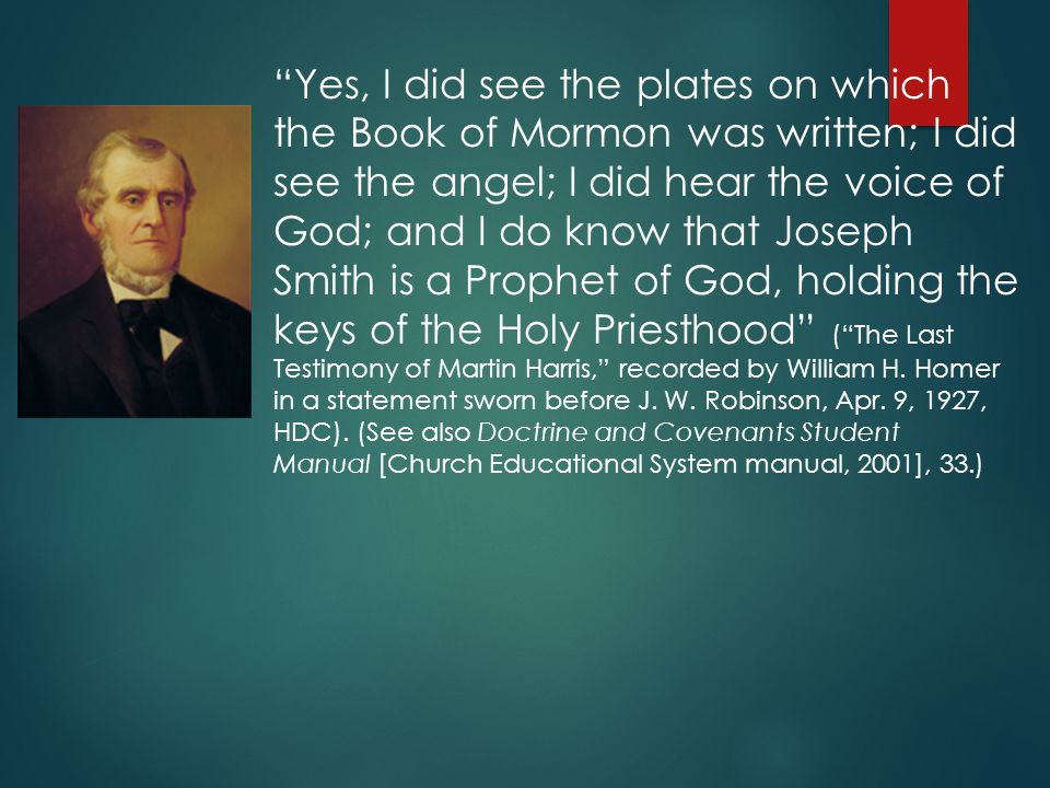 Yes, I did see the plates on which the Book of Mormon was written; I did see the angel; I did hear the voice of God; and I do know that Joseph Smith is a Prophet of God, holding the keys of the Holy Priesthood ( The Last Testimony of Martin Harris, recorded by William H.