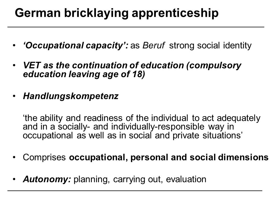 German bricklaying apprenticeship Content: –industrial knowledge (labour law, materials, health & safety, environmental protection) –occupational knowledge and skills (building technology, technical drawing) –general and civic education (economics, politics, German, sports) Broad scope of activity: Core units include: laying bricks, specialist masonry, concreting, formwork, rendering, cladding, plastering, insulation, surveying, renovation, planning (reading drawings, setting out, assessing and ordering materials), quality control.