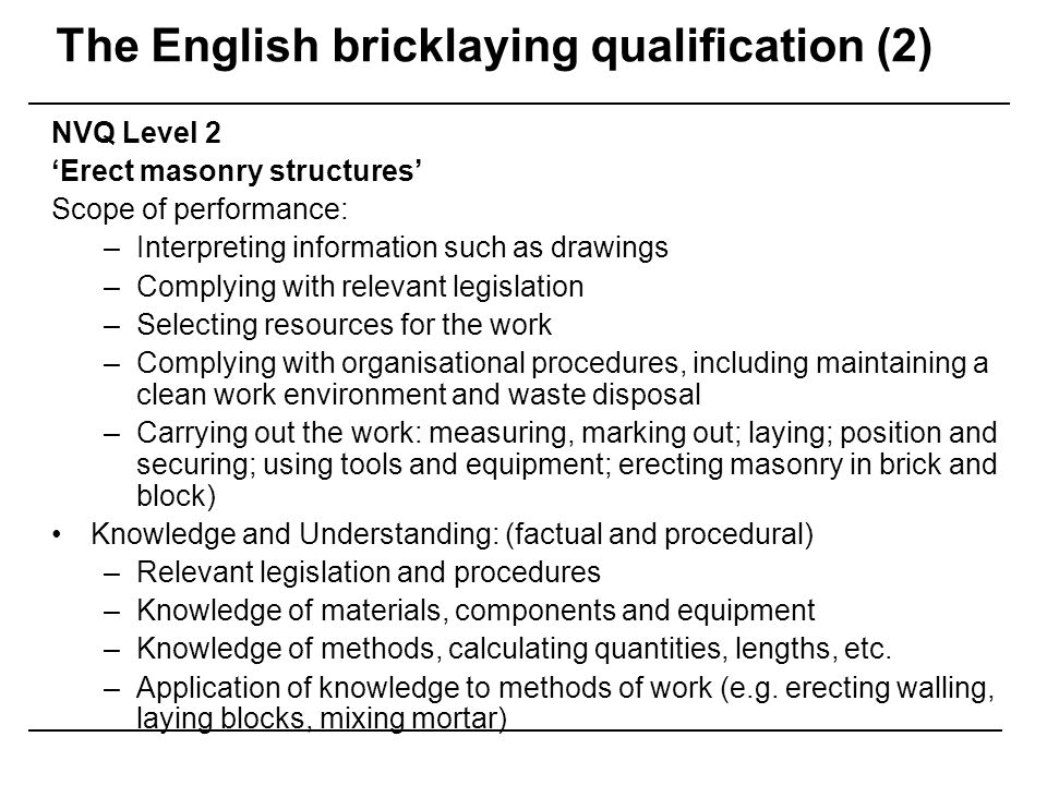 English bricklaying VET/apprenticeship NVQs: –Utilitarian, task-specific, based on the performance of tasks/skills –Accumulation of skills rather than holistic competence development The role of knowledge –Minimal, underpinning specific tasks, captured by the notion of skills –'anti-learning culture' of disaffected young people 'you gain knowledge to be able to do the role that you are employed to do' (CECA representative) The move to NVQs has involved ironing out the 'nice to know but not necessary to know' (ConstructionSkills representative) 'why disaffect them and give them an additional hour in the classroom' (college representative commenting on introduction of IT)
