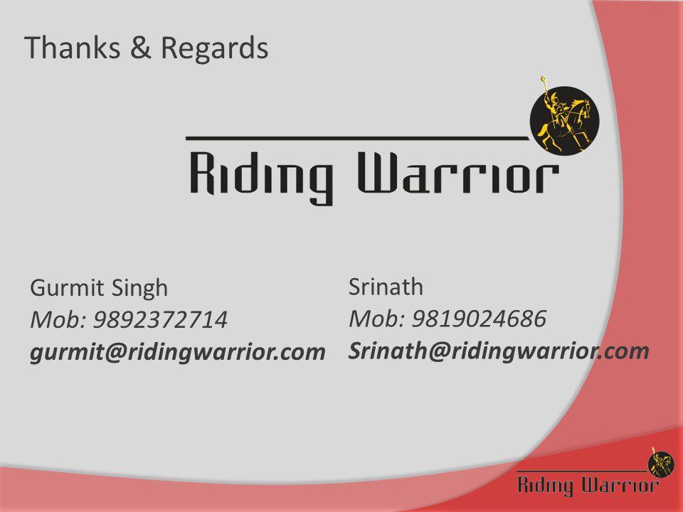 Thanks & Regards Gurmit Singh Mob: 9892372714 gurmit@ridingwarrior.com Srinath Mob: 9819024686 Srinath@ridingwarrior.com