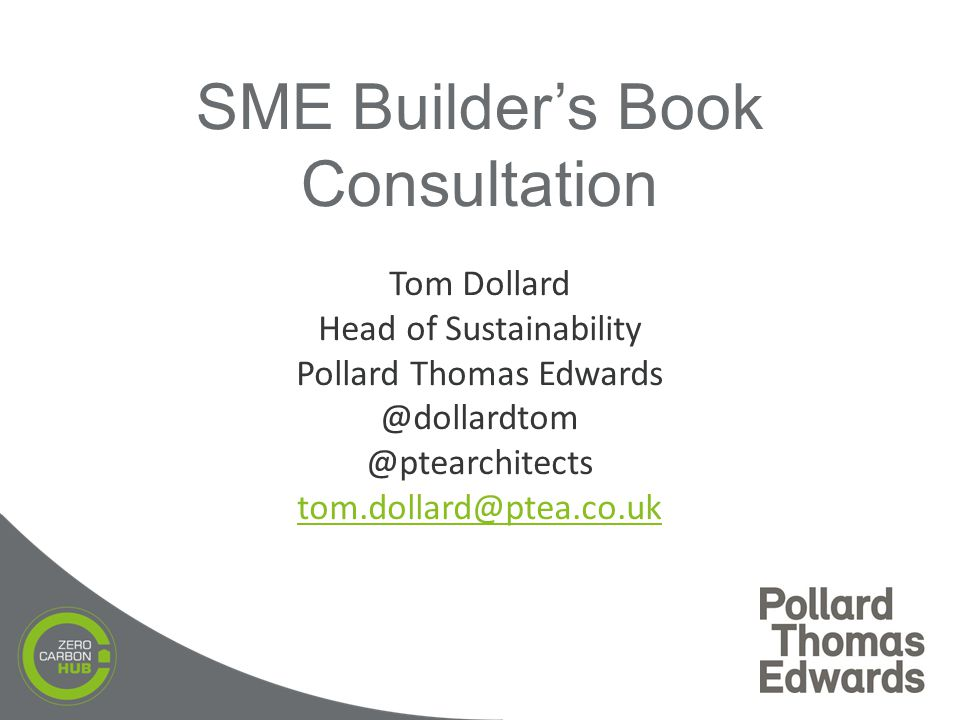 Tom Dollard Head of Sustainability Pollard Thomas Edwards @dollardtom @ptearchitects tom.dollard@ptea.co.uk tom.dollard@ptea.co.uk SME Builder's Book Consultation