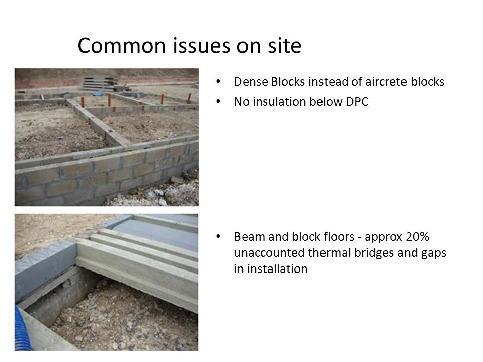 Common issues on site Dense Blocks instead of aircrete blocks No insulation below DPC Beam and block floors - approx 20% unaccounted thermal bridges and gaps in installation