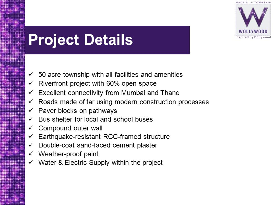 Project Details 50 acre township with all facilities and amenities Riverfront project with 60% open space Excellent connectivity from Mumbai and Thane Roads made of tar using modern construction processes Paver blocks on pathways Bus shelter for local and school buses Compound outer wall Earthquake-resistant RCC-framed structure Double-coat sand-faced cement plaster Weather-proof paint Water & Electric Supply within the project