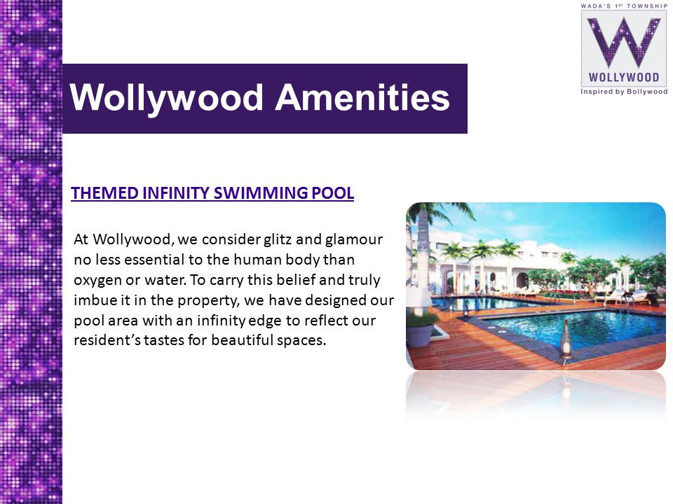 Wollywood Amenities THEMED INFINITY SWIMMING POOL At Wollywood, we consider glitz and glamour no less essential to the human body than oxygen or water