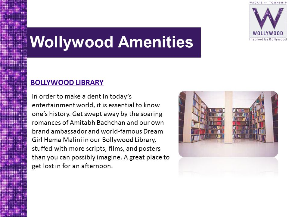Wollywood Amenities BOLLYWOOD LIBRARY In order to make a dent in today's entertainment world, it is essential to know one's history. Get swept away by