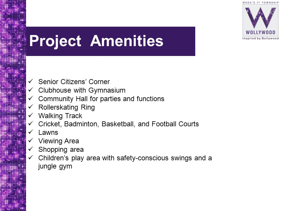 Project Amenities Senior Citizens' Corner Clubhouse with Gymnasium Community Hall for parties and functions Rollerskating Ring Walking Track Cricket, Badminton, Basketball, and Football Courts Lawns Viewing Area Shopping area Children's play area with safety-conscious swings and a jungle gym