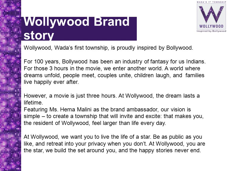 Wollywood Brand story Wollywood, Wada's first township, is proudly inspired by Bollywood. For 100 years, Bollywood has been an industry of fantasy for