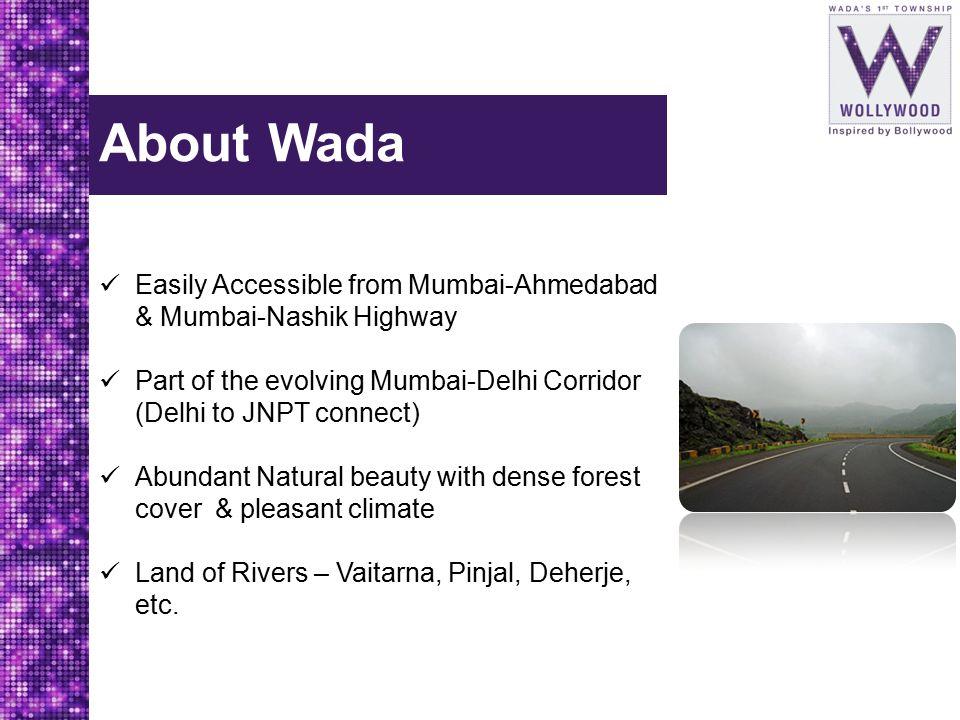 About Wada Easily Accessible from Mumbai-Ahmedabad & Mumbai-Nashik Highway Part of the evolving Mumbai-Delhi Corridor (Delhi to JNPT connect) Abundant Natural beauty with dense forest cover & pleasant climate Land of Rivers – Vaitarna, Pinjal, Deherje, etc.