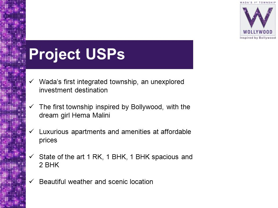 Project USPs Wada's first integrated township, an unexplored investment destination The first township inspired by Bollywood, with the dream girl Hema Malini Luxurious apartments and amenities at affordable prices State of the art 1 RK, 1 BHK, 1 BHK spacious and 2 BHK Beautiful weather and scenic location
