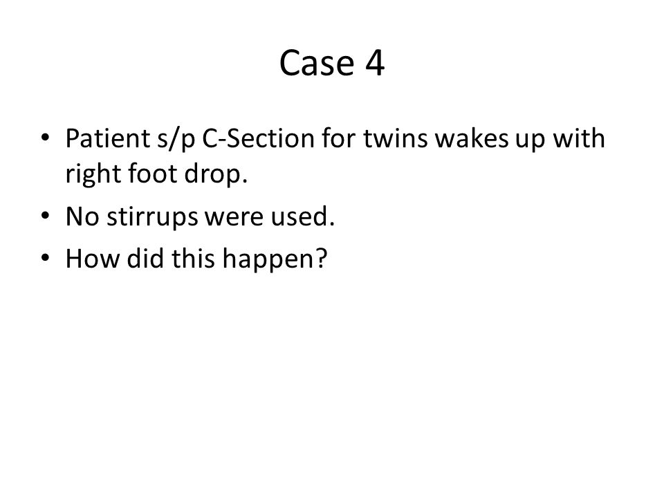 Case 4 Patient s/p C-Section for twins wakes up with right foot drop.