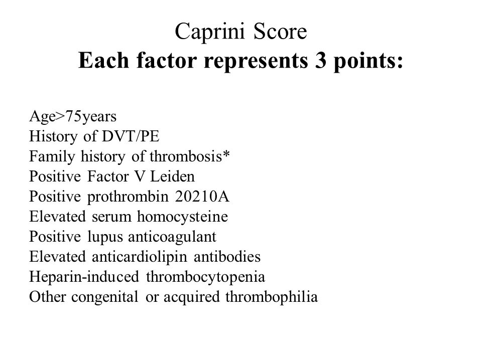 Caprini Score Each factor represents 3 points: Age>75years History of DVT/PE Family history of thrombosis* Positive Factor V Leiden Positive prothrombin 20210A Elevated serum homocysteine Positive lupus anticoagulant Elevated anticardiolipin antibodies Heparin-induced thrombocytopenia Other congenital or acquired thrombophilia