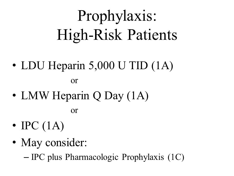 Prophylaxis: High-Risk Patients LDU Heparin 5,000 U TID (1A) or LMW Heparin Q Day (1A) or IPC (1A) May consider: – IPC plus Pharmacologic Prophylaxis (1C)