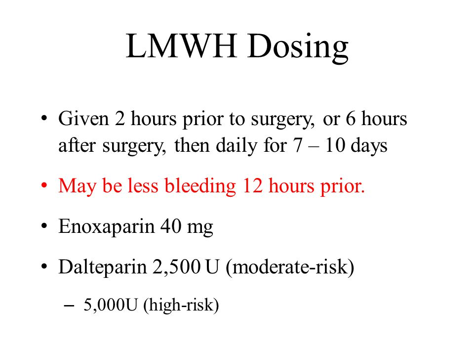 LMWH Dosing Given 2 hours prior to surgery, or 6 hours after surgery, then daily for 7 – 10 days May be less bleeding 12 hours prior.