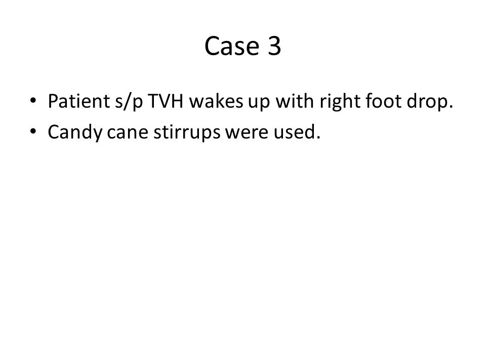 Case 3 Patient s/p TVH wakes up with right foot drop. Candy cane stirrups were used.