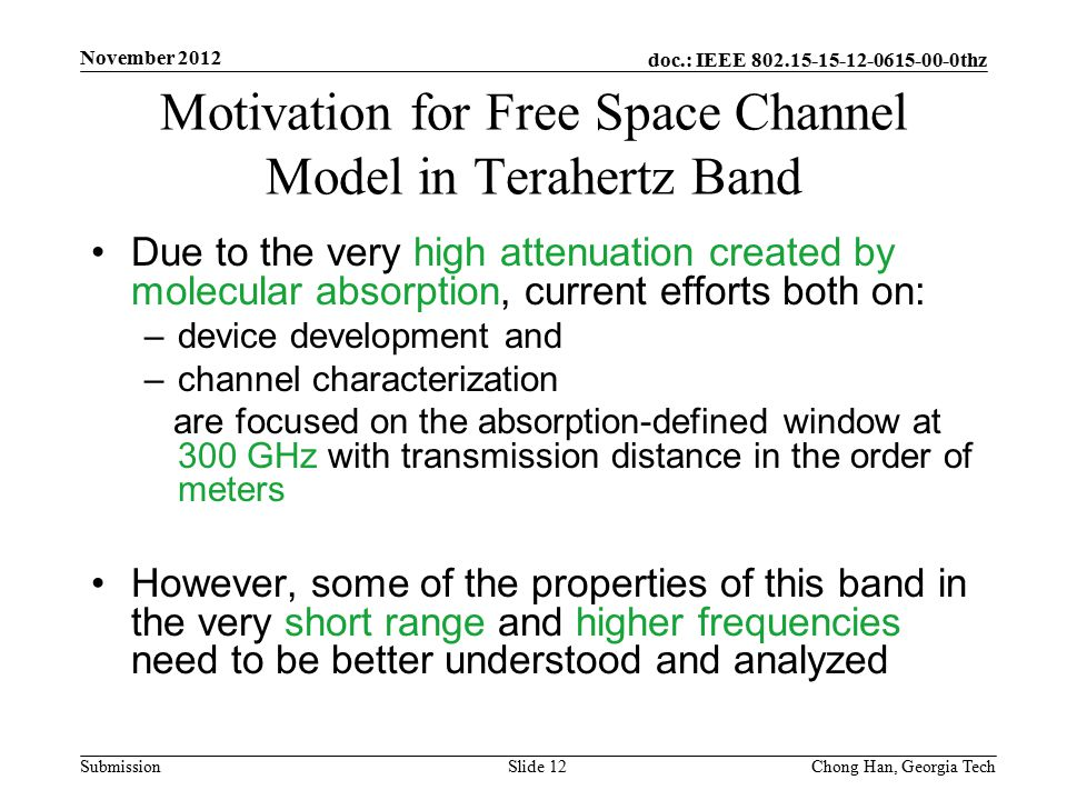 doc.: IEEE 802.15-15-12-0615-00-0thz Submission Due to the very high attenuation created by molecular absorption, current efforts both on: –device development and –channel characterization are focused on the absorption-defined window at 300 GHz with transmission distance in the order of meters However, some of the properties of this band in the very short range and higher frequencies need to be better understood and analyzed Motivation for Free Space Channel Model in Terahertz Band November 2012 Slide 12Chong Han, Georgia Tech