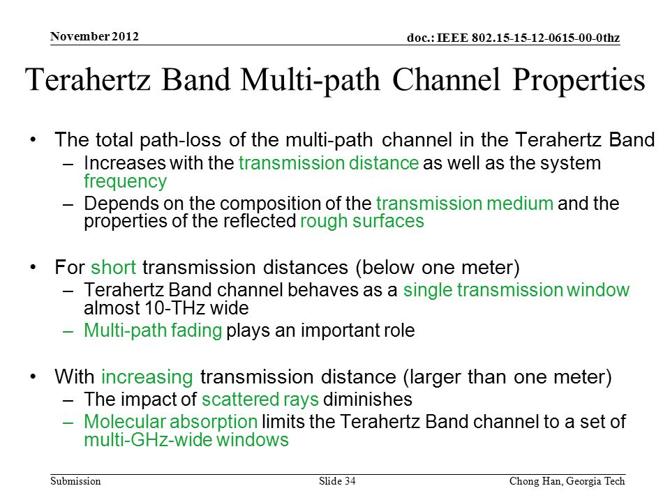 doc.: IEEE 802.15-15-12-0615-00-0thz Submission The total path-loss of the multi-path channel in the Terahertz Band –Increases with the transmission distance as well as the system frequency –Depends on the composition of the transmission medium and the properties of the reflected rough surfaces For short transmission distances (below one meter) –Terahertz Band channel behaves as a single transmission window almost 10-THz wide –Multi-path fading plays an important role With increasing transmission distance (larger than one meter) –The impact of scattered rays diminishes –Molecular absorption limits the Terahertz Band channel to a set of multi-GHz-wide windows Terahertz Band Multi-path Channel Properties November 2012 Slide 34Chong Han, Georgia Tech