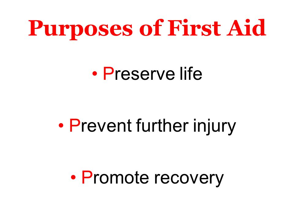 Purposes of First Aid Preserve life Prevent further injury Promote recovery