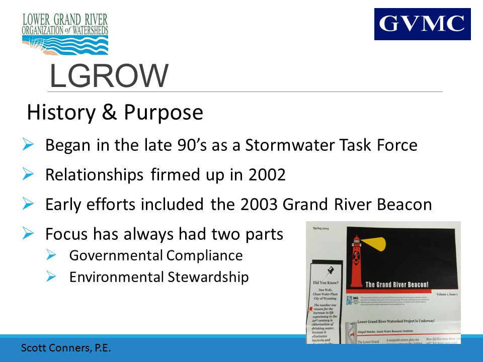 LGROW History & Purpose  Began in the late 90's as a Stormwater Task Force  Relationships firmed up in 2002  Early efforts included the 2003 Grand River Beacon  Focus has always had two parts  Governmental Compliance  Environmental Stewardship Scott Conners, P.E.