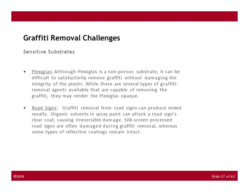©2014Slide 17 of 62 Graffiti Removal Challenges Sensitive Substrates Plexiglas: Although Plexiglas is a non-porous substrate, it can be difficult to satisfactorily remove graffiti without damaging the integrity of the plastic.