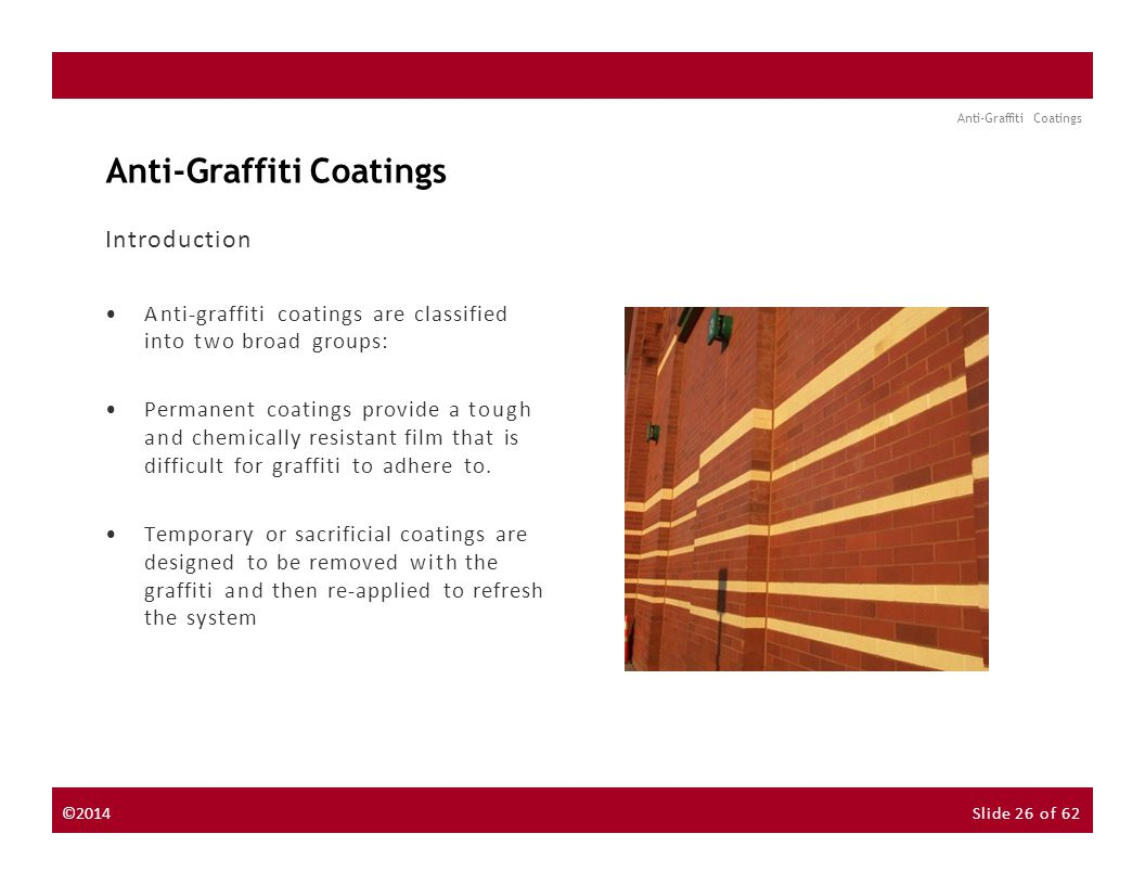 About the Instructor About the Sponsor Seminar Discussion Forum Anti-Graffiti Coatings Introduction Anti-graffiti coatings are classified into two broad groups: Permanent coatings provide a tough and chemically resistant film that is difficult for graffiti to adhere to.