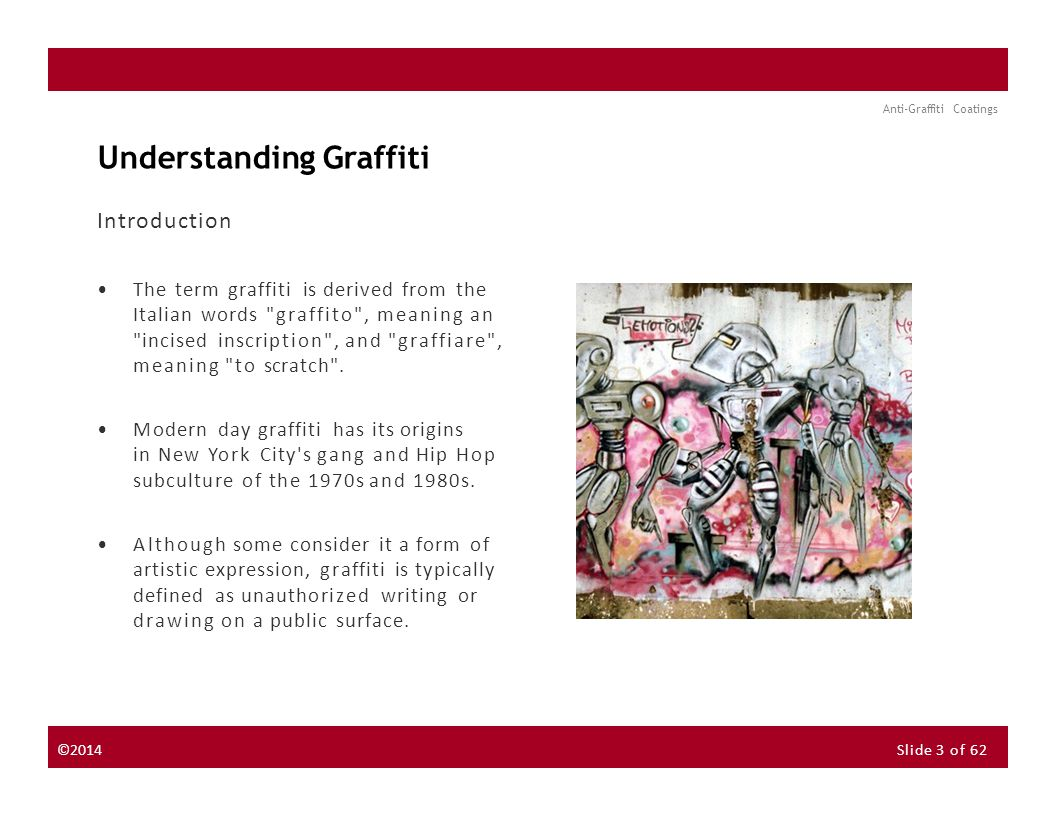 About the Instructor About the Sponsor Seminar Discussion Forum Anti-Graffiti Coatings Understanding Graffiti Introduction The term graffiti is derived from the Italian words graffito , meaning an incised inscription , and graffiare , meaning to scratch .