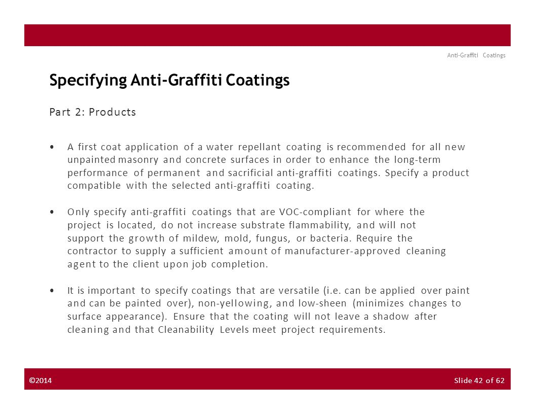 About the Instructor About the Sponsor Seminar Discussion Forum Anti-Graffiti Coatings Specifying Anti-Graffiti Coatings Part 2: Products A first coat application of a water repellant coating is recommended for all new unpainted masonry and concrete surfaces in order to enhance the long-term performance of permanent and sacrificial anti-graffiti coatings.