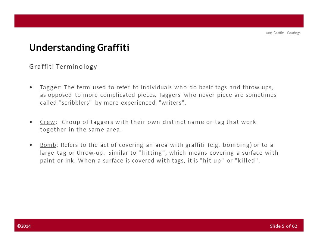 About the Instructor About the Sponsor Seminar Discussion Forum Anti-Graffiti Coatings Understanding Graffiti Graffiti Terminology Tagger: The term used to refer to individuals who do basic tags and throw-ups, as opposed to more complicated pieces.