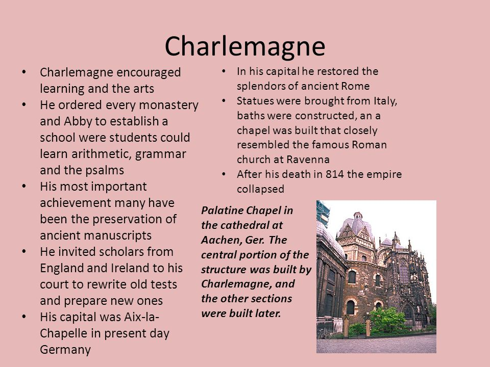 Charlemagne Charlemagne encouraged learning and the arts He ordered every monastery and Abby to establish a school were students could learn arithmeti