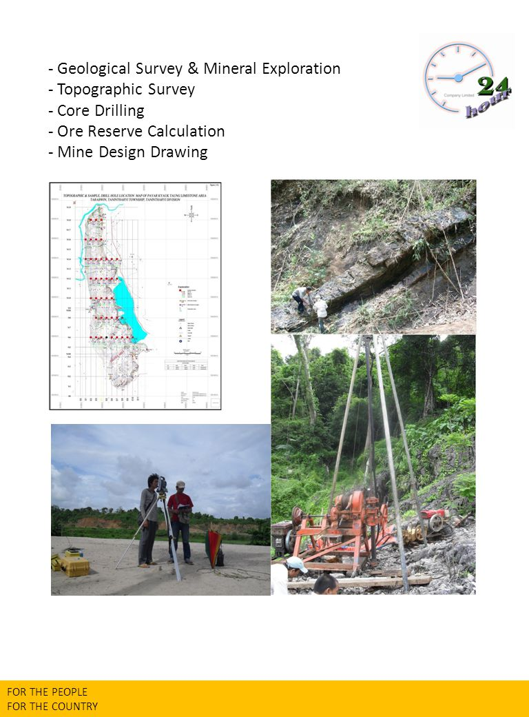 - Geological Survey & Mineral Exploration - Topographic Survey - Core Drilling - Ore Reserve Calculation - Mine Design Drawing FOR THE PEOPLE FOR THE