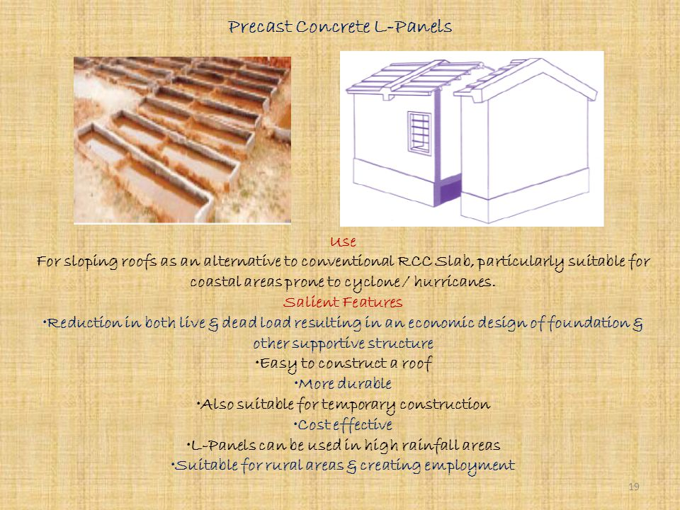 Reinforced Brick Panels & Joists Use For roofing as an alternative to conventional RCC Slab Salient Features Economy in steel, cement, labour, time & cost Simple technology No shuttering is required Same structural stability & durability as that of conventional RCC Slab Suitable for rural areas 18