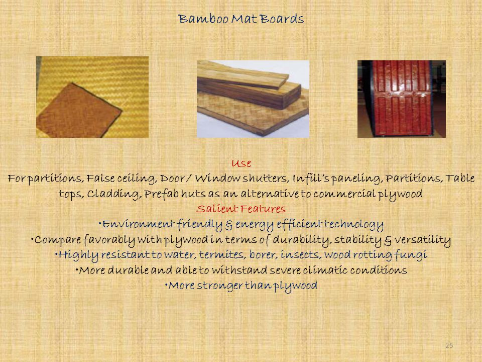 Bamboo Mat Corrugated Roofing Sheets Use For roofing as an alternative to Galvanized Iron / Asbestos Corrugated Sheets Salient Features Environment friendly roofing alternative Light but strong & posses high resilience Good thermal insulation Low cost of understructure due to its light weight Load bearing capacity is comparable to Galvanized Iron / Asbestos Corrugated Sheets Efficient use of renewable resources Water proof & termite proof Resistant to fire with desired fire rating Aesthetically good Also suitable for disaster prone & heavy rainfall areas Very energy efficient roofing material 24