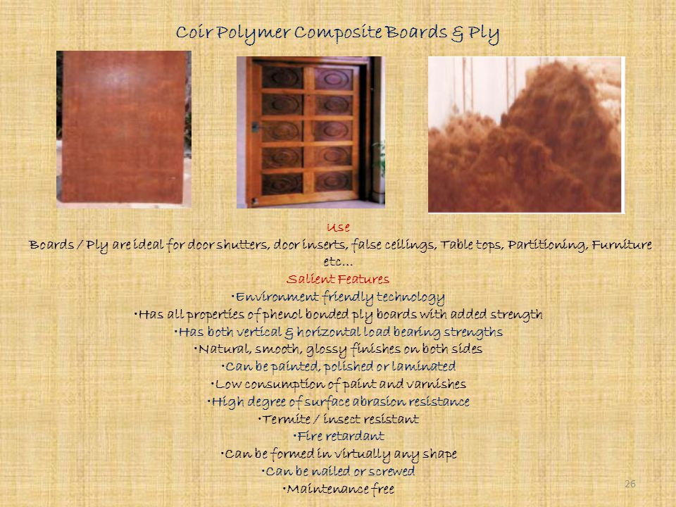 Bamboo Mat Boards Use For partitions, False ceiling, Door / Window shutters, Infill's paneling, Partitions, Table tops, Cladding, Prefab huts as an alternative to commercial plywood Salient Features Environment friendly & energy efficient technology Compare favorably with plywood in terms of durability, stability & versatility Highly resistant to water, termites, borer, insects, wood rotting fungi More durable and able to withstand severe climatic conditions More stronger than plywood 25