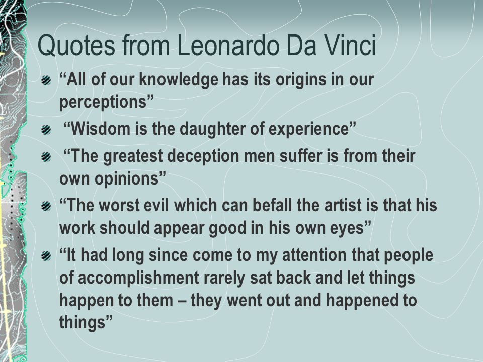 Quotes from Leonardo Da Vinci All of our knowledge has its origins in our perceptions Wisdom is the daughter of experience The greatest deception men suffer is from their own opinions The worst evil which can befall the artist is that his work should appear good in his own eyes It had long since come to my attention that people of accomplishment rarely sat back and let things happen to them – they went out and happened to things
