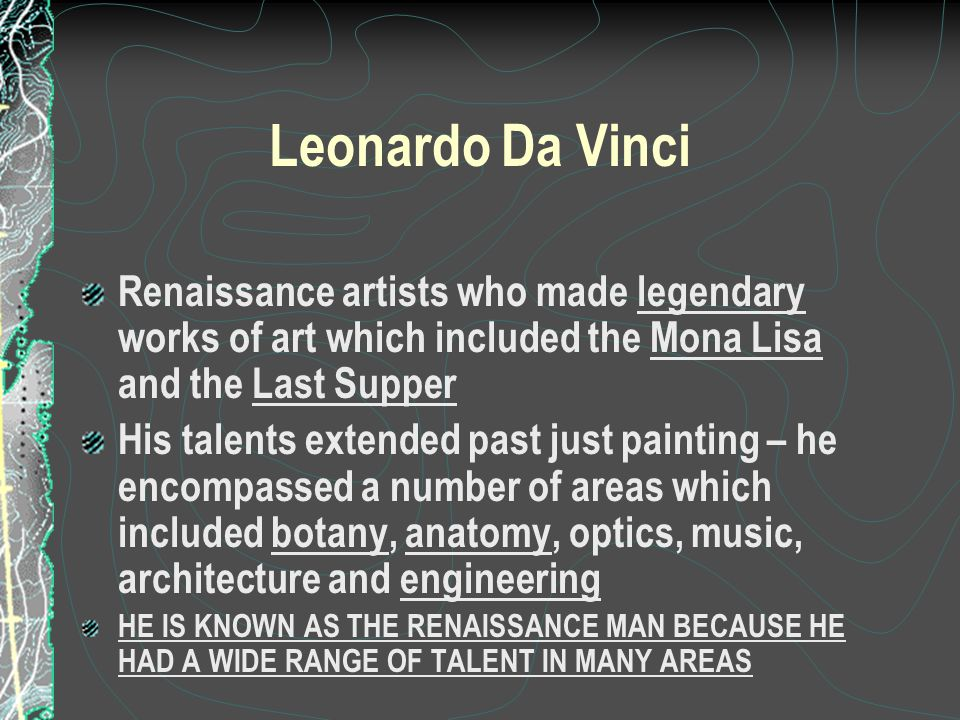 Leonardo Da Vinci Renaissance artists who made legendary works of art which included the Mona Lisa and the Last Supper His talents extended past just painting – he encompassed a number of areas which included botany, anatomy, optics, music, architecture and engineering HE IS KNOWN AS THE RENAISSANCE MAN BECAUSE HE HAD A WIDE RANGE OF TALENT IN MANY AREAS