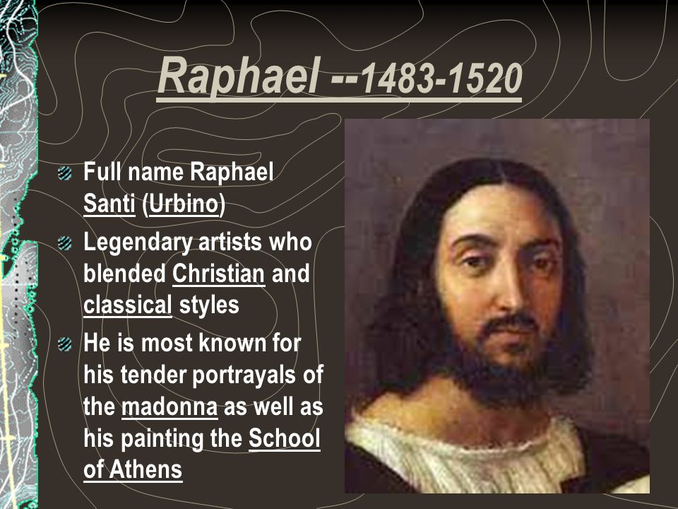 Raphael -- 1483-1520 Full name Raphael Santi (Urbino) Legendary artists who blended Christian and classical styles He is most known for his tender portrayals of the madonna as well as his painting the School of Athens