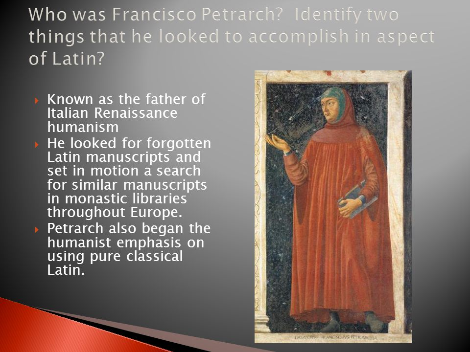  Known as the father of Italian Renaissance humanism  He looked for forgotten Latin manuscripts and set in motion a search for similar manuscripts in monastic libraries throughout Europe.