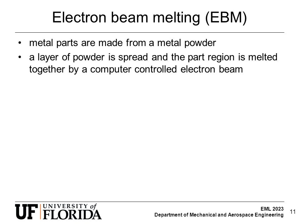 EML 2023 Department of Mechanical and Aerospace Engineering Electron beam melting (EBM) metal parts are made from a metal powder a layer of powder is spread and the part region is melted together by a computer controlled electron beam 11