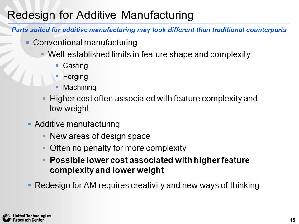 Redesign for Additive Manufacturing  Conventional manufacturing  Well-established limits in feature shape and complexity  Casting  Forging  Machi