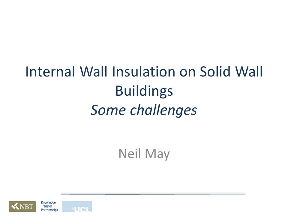 Internal Wall Insulation on Solid Wall Buildings Some challenges Neil May