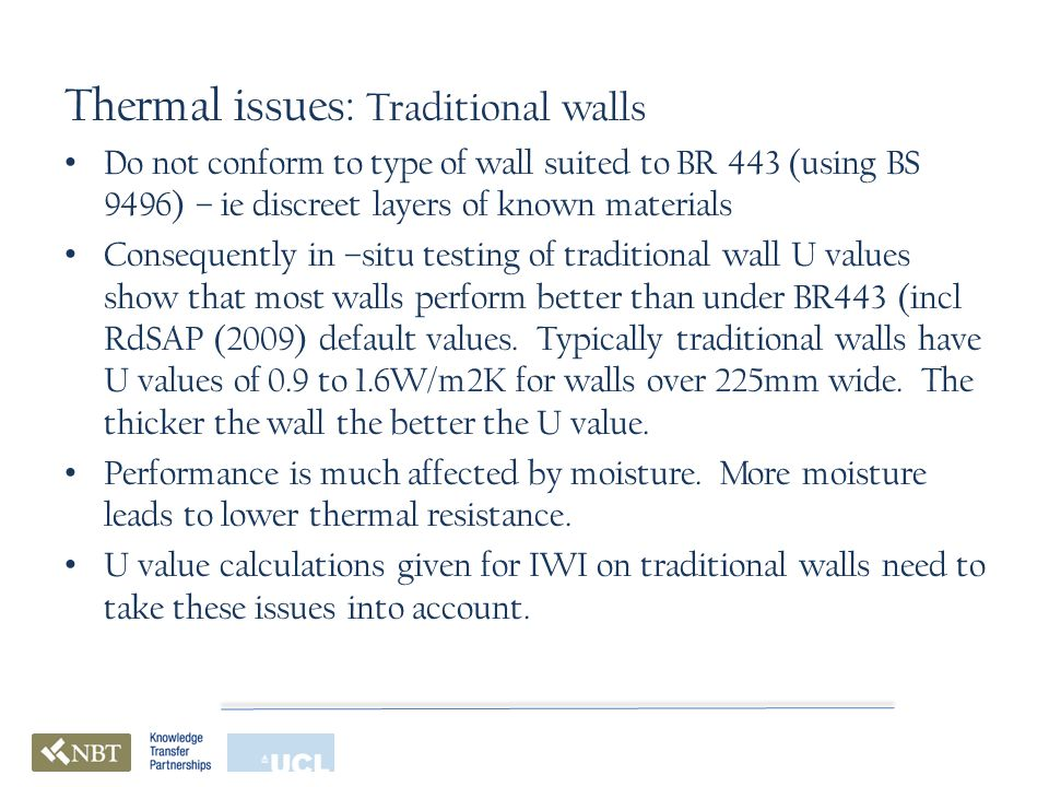 Thermal issues: Traditional walls Do not conform to type of wall suited to BR 443 (using BS 9496) – ie discreet layers of known materials Consequently in –situ testing of traditional wall U values show that most walls perform better than under BR443 (incl RdSAP (2009) default values.