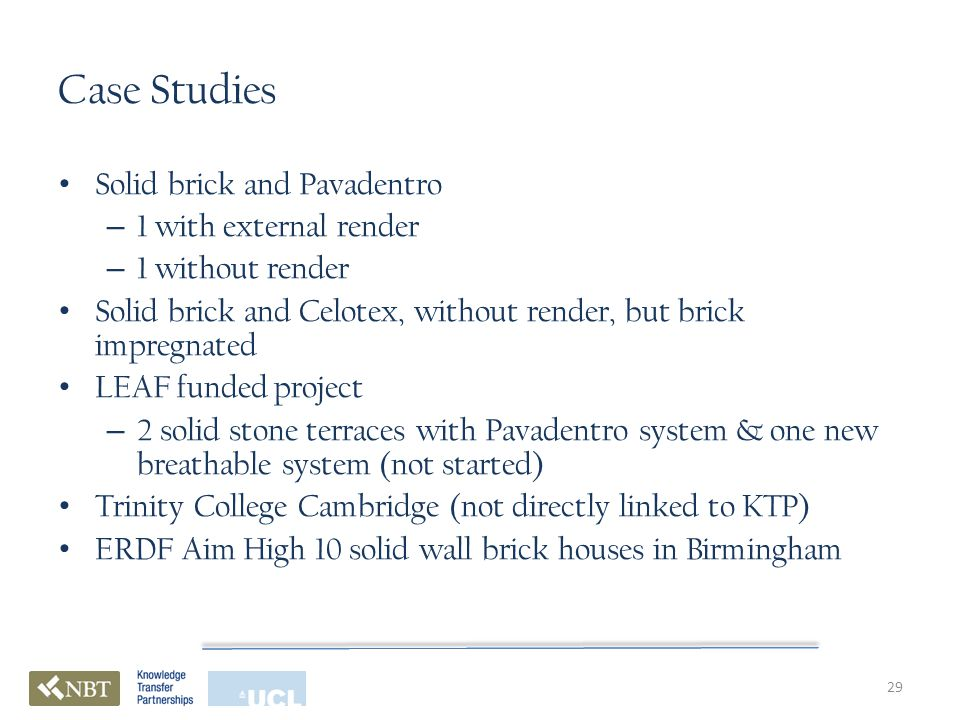 Case Studies Solid brick and Pavadentro – 1 with external render – 1 without render Solid brick and Celotex, without render, but brick impregnated LEAF funded project – 2 solid stone terraces with Pavadentro system & one new breathable system (not started) Trinity College Cambridge (not directly linked to KTP) ERDF Aim High 10 solid wall brick houses in Birmingham 29