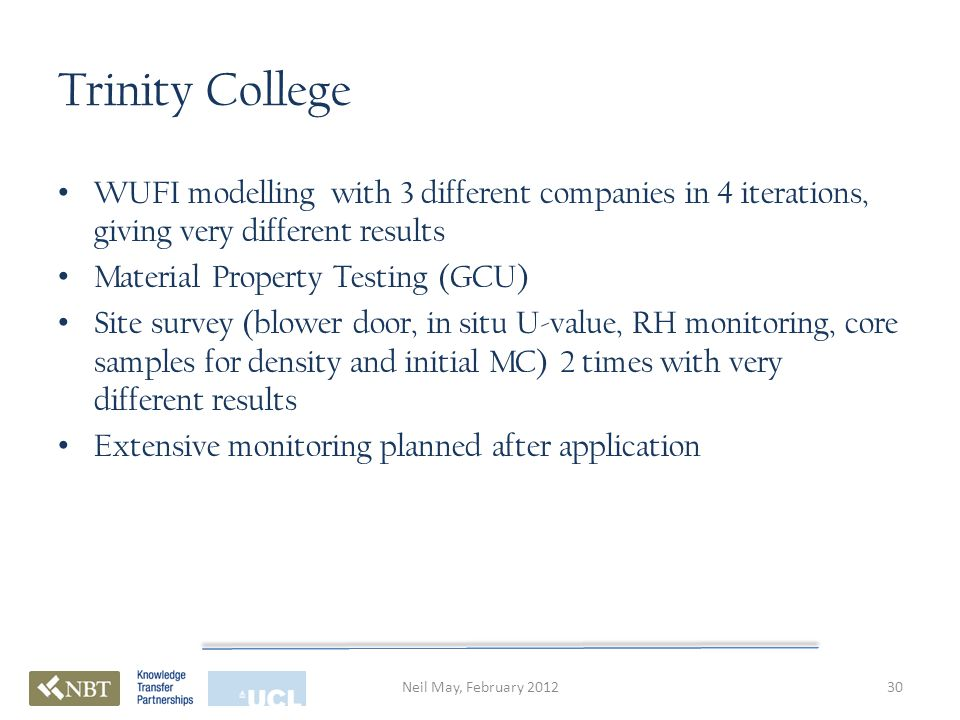 Trinity College WUFI modelling with 3 different companies in 4 iterations, giving very different results Material Property Testing (GCU) Site survey (blower door, in situ U-value, RH monitoring, core samples for density and initial MC) 2 times with very different results Extensive monitoring planned after application 30Neil May, February 2012