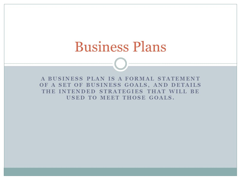 A BUSINESS PLAN IS A FORMAL STATEMENT OF A SET OF BUSINESS GOALS, AND DETAILS THE INTENDED STRATEGIES THAT WILL BE USED TO MEET THOSE GOALS. Business